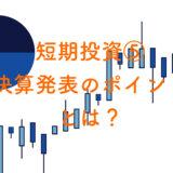 【短期投資したい人へ⑤】要注意な決算発表のポイントとは?